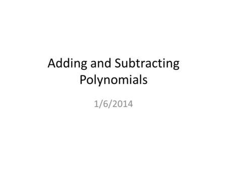 Adding and Subtracting Polynomials 1/6/2014. Example 1 Add Polynomials Vertically a. Add and 2x 32x 3 x9 + 4x 24x 2 + – x 3x 3 5x5x1 6x 26x 2 – + – 3x.