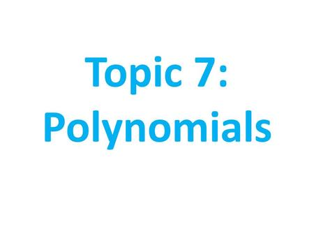 Topic 7: Polynomials. Table of Contents 1. Introduction to Polynomials 2. Adding & Subtracting Polynomials 3. Multiplying Polynomials 4. Factoring Polynomials.