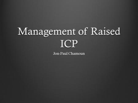 Management of Raised ICP Jon-Paul Chamoun. Case study Little Jimmy 24 year old male presents to ED post footy tackle with severe headstrike associated.