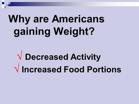 Why are Americans gaining Weight? √ Decreased Activity √ Increased Food Portions.