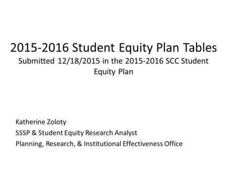 2015-2016 Student Equity Plan Tables Submitted 12/18/2015 in the 2015-2016 SCC Student Equity Plan Katherine Zoloty SSSP & Student Equity Research Analyst.