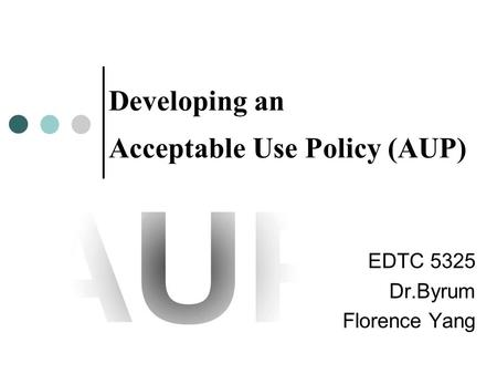 Developing an Acceptable Use Policy (AUP) EDTC 5325 Dr.Byrum Florence Yang.