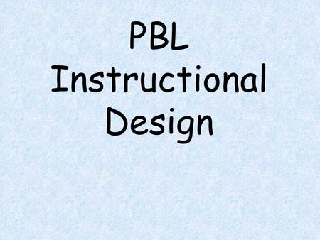 PBL Instructional Design. PBL Instructional Design Name: Name of PBL: Grade Level: Content Area: