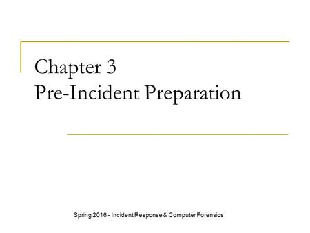 Chapter 3 Pre-Incident Preparation Spring 2016 - Incident Response & Computer Forensics.