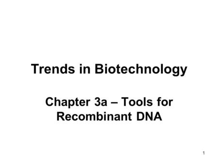 1 Trends in Biotechnology Chapter 3a – Tools for Recombinant DNA.