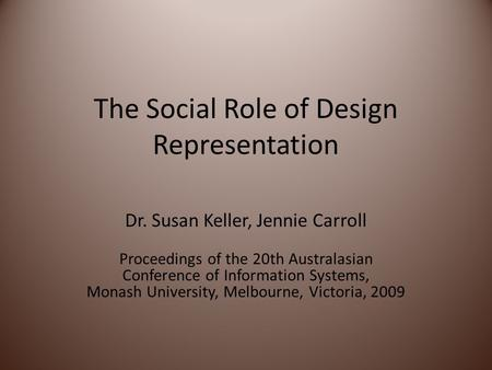 The Social Role of Design Representation Dr. Susan Keller, Jennie Carroll Proceedings of the 20th Australasian Conference of Information Systems, Monash.