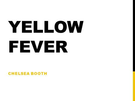 YELLOW FEVER CHELSEA BOOTH. WHAT IS YELLOW FEVER? Mosquito virus Tropical/subtropical South America and Africa Spread via slave trade.