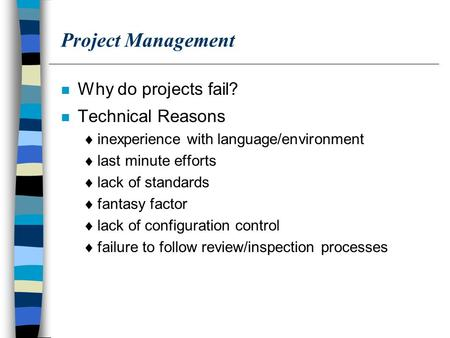 Project Management n Why do projects fail? n Technical Reasons  inexperience with language/environment  last minute efforts  lack of standards  fantasy.