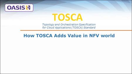 TOSCA How TOSCA Adds Value in NFV world Topology and Orchestration Specification for Cloud Applications (TOSCA) Standard.