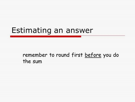 Estimating an answer remember to round first before you do the sum.