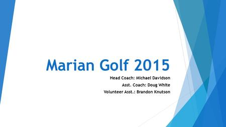 Marian Golf 2015 Head Coach: Michael Davidson Asst. Coach: Doug White Volunteer Asst.: Brandon Knutson.