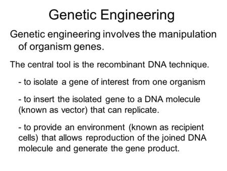 Genetic Engineering Genetic engineering involves the manipulation of organism genes. The central tool is the recombinant DNA technique. - to isolate a.