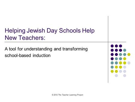 Helping Jewish Day Schools Help New Teachers: A tool for understanding and transforming school-based induction © 2012 The Teacher Learning Project.