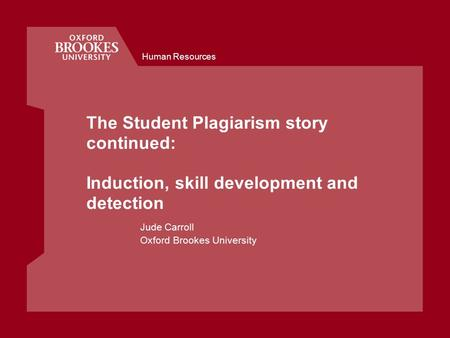 Human Resources The Student Plagiarism story continued: Induction, skill development and detection Jude Carroll Oxford Brookes University.