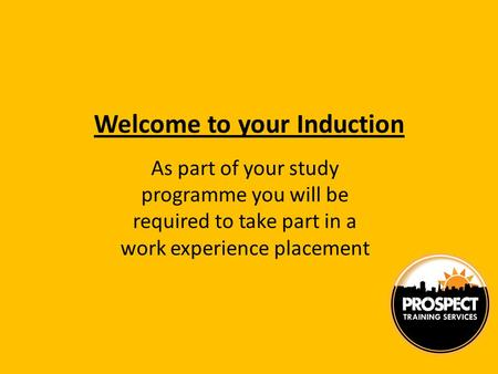 Welcome to your Induction As part of your study programme you will be required to take part in a work experience placement.