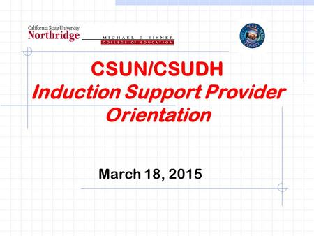CSUN/CSUDH Induction Support Provider Orientation March 18, 2015.