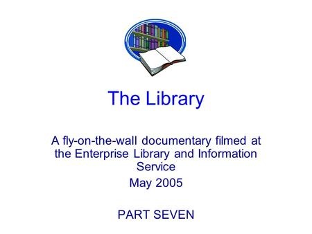 The Library A fly-on-the-wall documentary filmed at the Enterprise Library and Information Service May 2005 PART SEVEN.