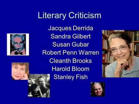 Literary Criticism Jacques Derrida Sandra Gilbert Susan Gubar Robert Penn Warren Cleanth Brooks Harold Bloom Stanley Fish.