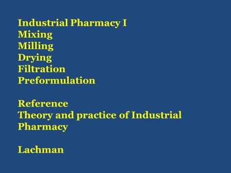 Industrial Pharmacy I Mixing Milling Drying Filtration Preformulation Reference Theory and practice of Industrial Pharmacy Lachman.