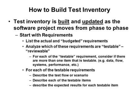 How to Build Test Inventory Test inventory is built and updated as the software project moves from phase to phase –Start with Requirements List the actual.