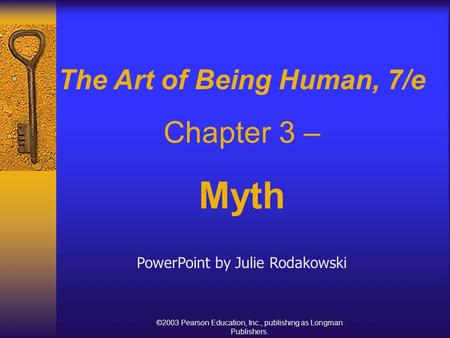 ©2003 Pearson Education, Inc., publishing as Longman Publishers. The Art of Being Human, 7/e Chapter 3 – Myth PowerPoint by Julie Rodakowski.