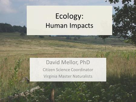 Ecology: Human Impacts David Mellor, PhD Citizen Science Coordinator Virginia Master Naturalists.