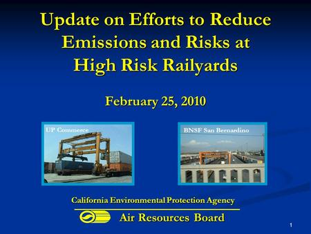 1 Update on Efforts to Reduce Emissions and Risks at High Risk Railyards February 25, 2010 BNSF San Bernardino California Environmental Protection Agency.