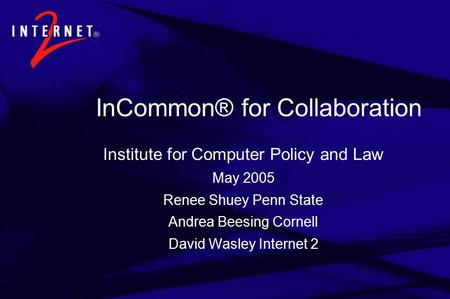 InCommon® for Collaboration Institute for Computer Policy and Law May 2005 Renee Shuey Penn State Andrea Beesing Cornell David Wasley Internet 2.