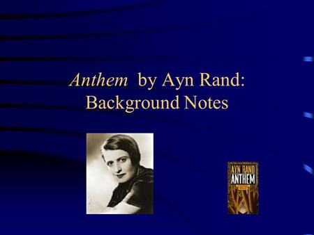Anthem by Ayn Rand: Background Notes. Ayn Rand Born in Russia in 1905 Left Russia for America in 1926 at the age of 21. Wrote Anthem in 1937 while she.