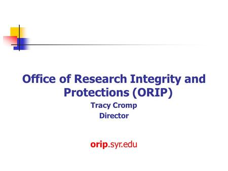 Office of Research Integrity and Protections (ORIP) Tracy Cromp Director orip.syr.edu.