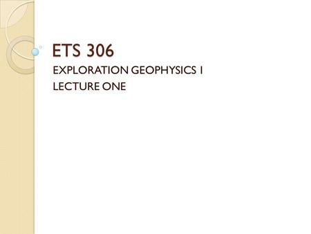 ETS 306 EXPLORATION GEOPHYSICS 1 LECTURE ONE. Radiometrics – Objectives of this study??? Define and relate the terms radioactive decay and nuclear radiation.