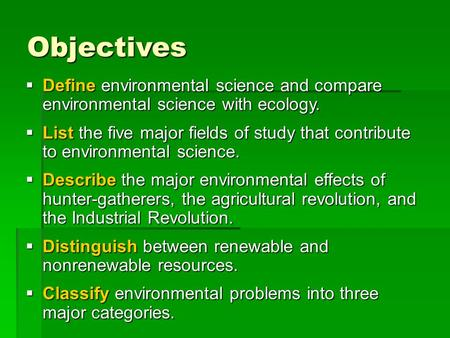 Objectives  Define environmental science and compare environmental science with ecology.  List the five major fields of study that contribute to environmental.