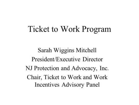 Ticket to Work Program Sarah Wiggins Mitchell President/Executive Director NJ Protection and Advocacy, Inc. Chair, Ticket to Work and Work Incentives Advisory.