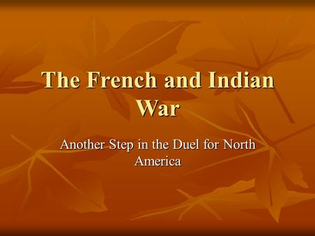 The French and Indian War Another Step in the Duel for North America.