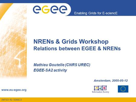 INFSO-RI-508833 Enabling Grids for E-sciencE www.eu-egee.org NRENs & Grids Workshop Relations between EGEE & NRENs Mathieu Goutelle (CNRS UREC) EGEE-SA2.