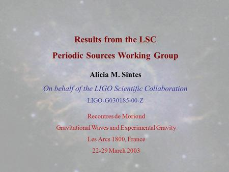 Alicia M. Sintes On behalf of the LIGO Scientific Collaboration LIGO-G030185-00-Z Results from the LSC Periodic Sources Working Group Recontres de Moriond.