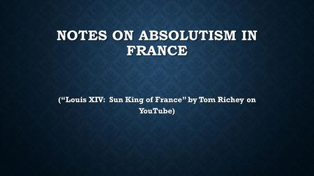 "NOTES ON ABSOLUTISM IN FRANCE (""Louis XIV: Sun King of France"" by Tom Richey on YouTube)"