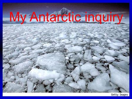 My Antarctic inquiry. My Big Question is Wow did the ice shelf's in Antarctica form and how can we keep them safe. So this is my inquiry to find out my.