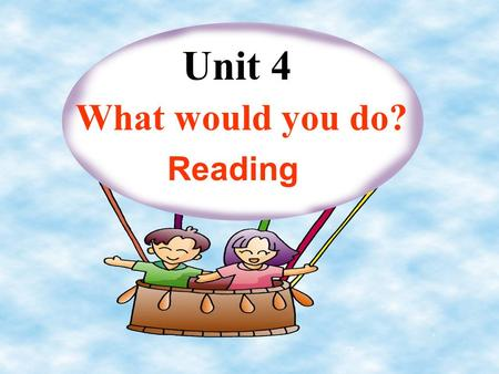 Unit 4 What would you do? Reading Learning strategy: USING WHAT YOU KNOW You know more than you think!When you are faced with a task or asituation, use.