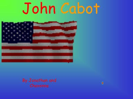 John Cabot By Jonathan and Chavonne Welcome to John's PowerPoint.
