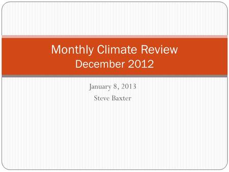 January 8, 2013 Steve Baxter Monthly Climate Review December 2012.