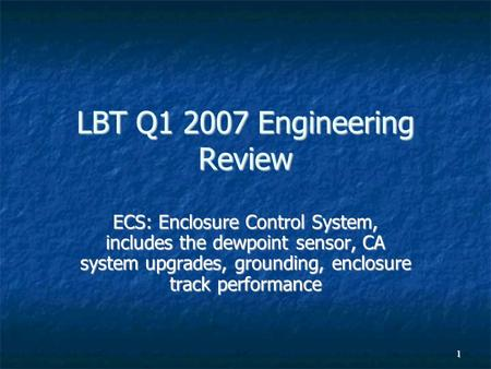 1 LBT Q1 2007 Engineering Review ECS: Enclosure Control System, includes the dewpoint sensor, CA system upgrades, grounding, enclosure track performance.