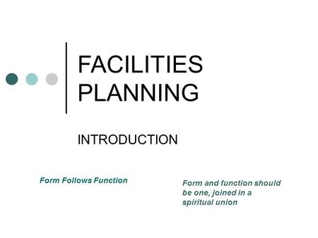 FACILITIES PLANNING INTRODUCTION Form Follows Function Form and function should be one, joined in a spiritual union.