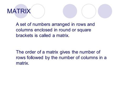 MATRIX A set of numbers arranged in rows and columns enclosed in round or square brackets is called a matrix. The order of a matrix gives the number of.