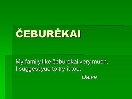 ČEBURĖKAI My family like čeburėkai very much. I suggest yuo to try it too. Daiva.