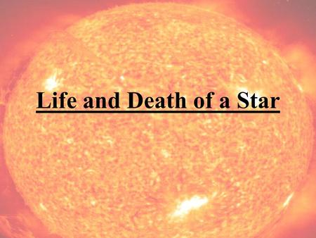 Life and Death of a Star. Sources of Energy A Star has Two Sources of Energy Source 1: Fusion –The Conversion of Light Elements into Heavier Ones Source.