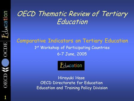 1 OECD Thematic Review of Tertiary Education Comparative Indicators on Tertiary Education 1 st Workshop of Participating Countries 6-7 June, 2005 Hiroyuki.