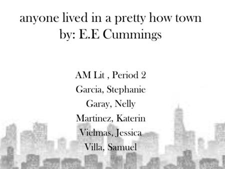 Anyone lived in a pretty how town by: E.E Cummings AM Lit, Period 2 Garcia, Stephanie Garay, Nelly Martinez, Katerin Vielmas, Jessica Villa, Samuel.