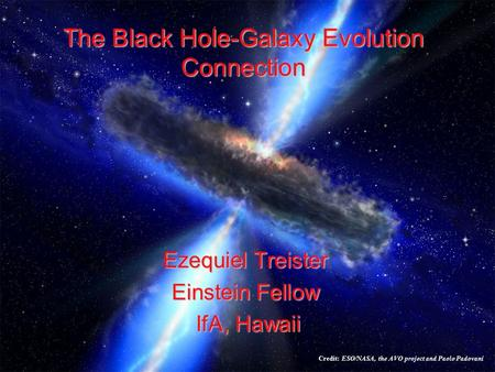 The Black Hole-Galaxy Evolution Connection Ezequiel Treister Einstein Fellow IfA, Hawaii IfA, Hawaii Credit: ESO/NASA, the AVO project and Paolo Padovani.