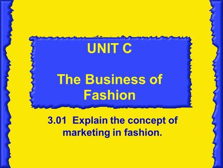 UNIT C The Business of Fashion <strong>3</strong>.01 Explain the concept of marketing in fashion.